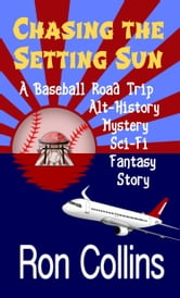 Chasing the Setting Sun - A Baseball Road Trip, Alternate History, Mystery, Sci-Fi, Fantasy Story ebook by Ron Collins