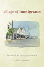 Village of Immigrants: Latinos in an Emerging America ebook by Gordon, Diana R.