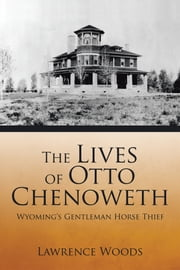 The Lives of Otto Chenoweth - Wyomings Gentleman Horse Thief ebook by Lawrence Woods