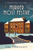 Murder Most Festive - A Christmas Mystery ebook by Ada Moncrieff