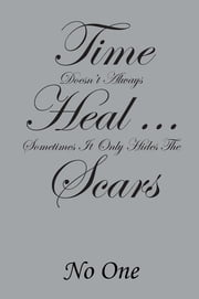 Time Doesn't Always Heal . . . Sometimes It Only Hides The Scars ebook by No One