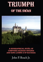 Triumph Of The Swan - A Biographical Novel of Composer Richard Wagner and King Ludwig II of Bavaria ebook by John P. Roach Jr.