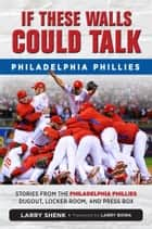 If These Walls Could Talk: Philadelphia Phillies ebook by Larry Shenk,Larry Bowa