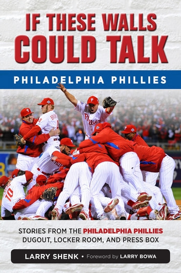 If These Walls Could Talk: Philadelphia Phillies - Stories from the Philadelphia Phillies Dugout, Locker Room, and Press Box ebook by Larry Shenk
