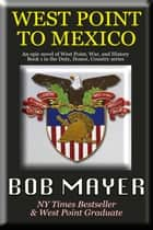 West Point to Mexico - Book I in the Duty Honor Country Series ebook by Bob Mayer