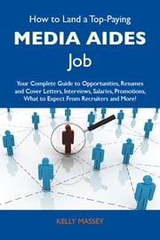 How to Land a Top-Paying Media aides Job: Your Complete Guide to Opportunities, Resumes and Cover Letters, Interviews, Salaries, Promotions, What to Expect From Recruiters and More ebook by Massey Kelly
