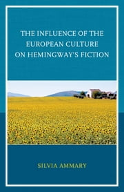 The Influence of the European Culture on Hemingway's Fiction ebook by Silvia Ammary