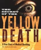 The Secret of the Yellow Death - A True Story of Medical Sleuthing ebook by Suzanne Jurmain
