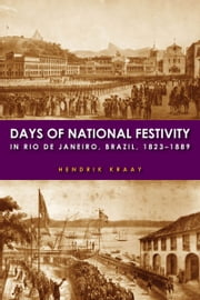 Days of National Festivity in Rio de Janeiro, Brazil, 1823–1889 ebook by Hendrik Kraay