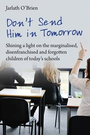 Don't send him in tomorrow - Shining a light on the marginalised, disenfranchised and fogotten children of today's schools ebook by Jarlath, Ian Gilbert