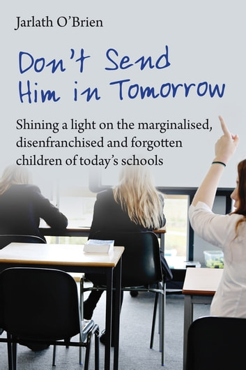 Don't send him in tomorrow - Shining a light on the marginalised, disenfranchised and fogotten children of today's schools eBook by Jarlath