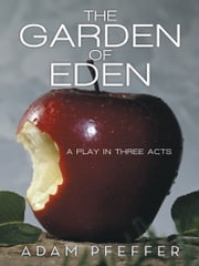 The Garden of Eden - A Play in Three Acts ebook by Adam Pfeffer