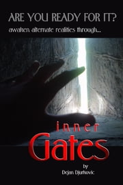 Inner Gates: Are You Ready For It? Awaken Alternate Realities Through... ebook by Dejan Djurkovic