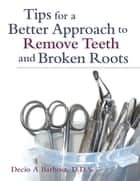 Tips for a Better Approach to Remove Teeth and Broken Roots ebook by Decio A Barbosa, DDS