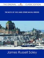 The Boys of 1812 and Other Naval Heroes - The Original Classic Edition ebook by James Russell Soley