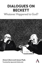 Dialogues on Beckett - Whatever Happened to God? eBook by Antoni Libera, Janusz Pyda, Agnieszka Kolakowska