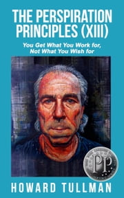 The Perspiration Principles (Volume XIII) - You Get What You Work For, Not What You Wish For ebook by Howard Tullman