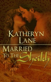 Married To The Sheikh (Book 2 of The Desert Sheikh) (Sheikh Romance Trilogy) ebook by Katheryn Lane