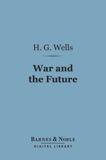 War and the Future (Barnes & Noble Digital Library) - Italy, France and Britain at War ebook by H. G. Wells