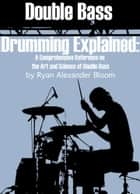 Double Bass Drumming Explained - A Comprehensive Reference on the Art and Science of Double Bass ebook by Ryan Alexander Bloom