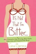 It's Not That I'm Bitter . . . ebook by Gina Barreca