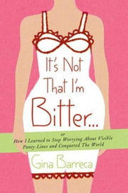 It's Not That I'm Bitter . . . - Or How I Learned to Stop Worrying About Visible Panty Lines and Conquered the World ebook by Gina Barreca