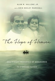 The Hope of Heaven - God's Eight Messages of Assurance to a Grieving Father ebook by Alan M Hallene Jr., Alan Hallene, Jr.,...