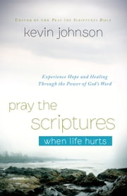 Pray the Scriptures When Life Hurts - Experience Hope and Healing Through the Power of God's Word ebook by Kevin Johnson