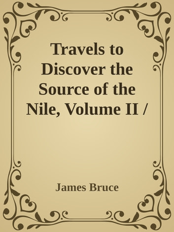 Travels to Discover the Source of the Nile, Volume II / In the years 1769, 1769, 1770, 1771, 1772 and 1773 ebook by James Bruce