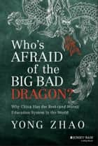 Who's Afraid of the Big Bad Dragon? - Why China Has the Best (and Worst) Education System in the World ebook by Yong Zhao