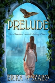 Prelude: The Ancestors' Secrets Trilogy, Book 1 - The Ancestors' Secrets, #1 ebook by Erika M Szabo