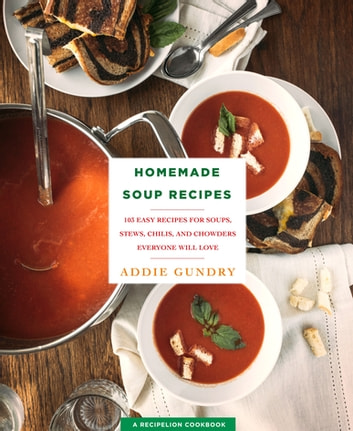Homemade Soup Recipes - 103 Easy Recipes for Soups, Stews, Chilis, and Chowders Everyone Will Love eBook by Addie Gundry
