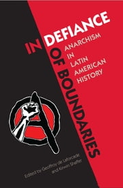 In Defiance of Boundaries - Anarchism in Latin American History ebook by Geoffroy de Laforcade, Kirwin R. Shaffer
