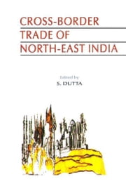 Cross-Border Trade of North-East India The Arunachal Perspective ebook by S. Dutta