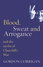 Blood, Sweat and Arrogance - The Myths of Churchill's War ebook by Gordon Corrigan