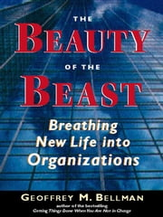 The Beauty of the Beast - Breathing New Life Into Organizations ebook by Geoffrey Bellman