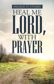 Heal Me Lord, with Prayer ebook by Ingrid D Stubbs