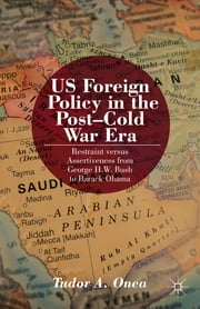 US Foreign Policy in the Post-Cold War Era - Restraint versus Assertiveness from George H.W. Bush to Barack Obama. ebook by Tudor Onea