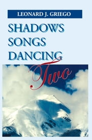 Shadows Songs Dancing Two ebook by Leonard J. Griego