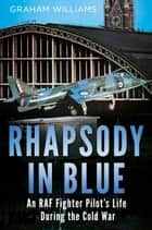 Rhapsody in Blue: An RAF Fighter Pilot's Life During the Cold War ebook by