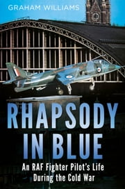 Rhapsody in Blue: An RAF Fighter Pilot's Life During the Cold War ebook by Graham Williams