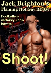 Shoot! (Flaming Hot Gay BDSM) ebook by Jack Brighton