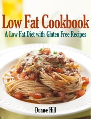 Low Fat Cookbook: A Low Fat Diet with Gluten Free Recipes ebook by Duane Hill