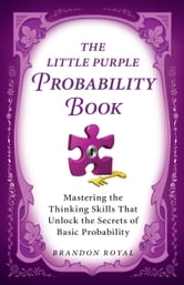 The Little Purple Probability Book: Mastering the Thinking Skills That Unlock the Secrets of Basic Probability ebook by Brandon Royal