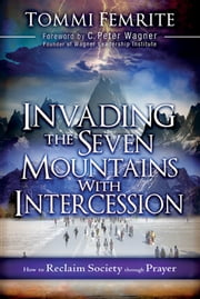 Invading the Seven Mountains With Intercession - How to Reclaim Society Through Prayer ebook by Tommi Femrite