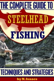 The Complete Guide to Steelhead Fishing: Techniques and Strategies ebook by N. Isaacs