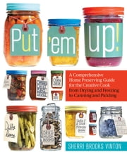 Put 'em Up!: A Comprehensive Home Preserving Guide for the Creative Cook, from Drying and Freezing to Canning and Pickling - A Comprehensive Home Preserving Guide for the Creative Cook, from Drying and Freezing to Canning and Pickling ebook by Kobo.Web.Store.Products.Fields.ContributorFieldViewModel