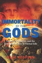 Immortality of the Gods - Legends, Mysteries, and the Alien Connection to Eternal Life ebook by Nick Redfern