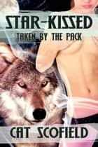 Star Kissed: Taken by the Pack #2 (A Paranormal Menage Romance) ebook by Cat Scofield