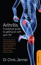 Arthritis - A Practical Guide to Getting on With Your Life ebook by DR Chris Jenner MB BS, FRCA, FFPMRCA